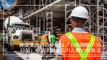 建設業許可の更新は「有効期限の30日前」申請手順&忘れた際の対処法